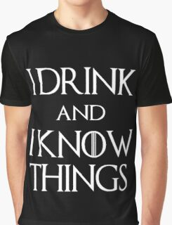 I DRINK. AND I KNOW THINGS.  Graphic T-Shirt