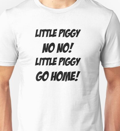 Little Piggy  NO NO!  Little Piggy  GO HOME! Unisex T-Shirt