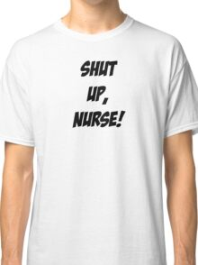 Shut up, Nurse! Classic T-Shirt