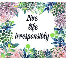 Live Life Irresponsibly Photographic Print