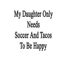 My Daughter Only Needs Soccer And Tacos To Be Happy  Photographic Print