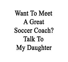 Want To Meet A Great Soccer Coach? Talk To My Daughter  Photographic Print