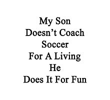 My Son Doesn't Coach Soccer For A Living He Does It For Fun  Photographic Print