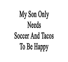 My Son Only Needs Soccer And Tacos To Be Happy  Photographic Print
