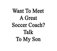 Want To Meet A Great Soccer Coach? Talk To My Son  Photographic Print