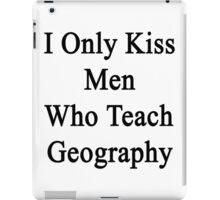 I Only Kiss Men Who Teach Geography  iPad Case/Skin