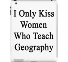 I Only Kiss Women Who Teach Geography  iPad Case/Skin