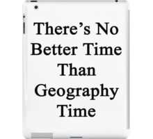 There's No Better Time Than Geography Time  iPad Case/Skin