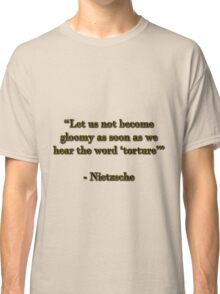 "Let us not become gloomy as soon as we hear the word ""torture"" Classic T-Shirt"