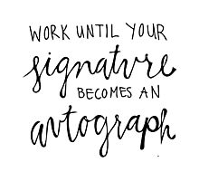 Work Until Your Signature Becomes an Autograph Photographic Print