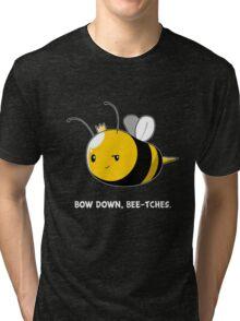 Bow Down Bee-tches Tri-blend T-Shirt