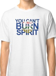 You Can't Burn Spirit - In support of Fort McMurray Classic T-Shirt