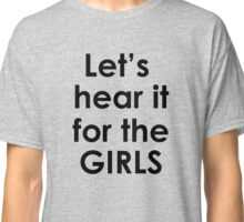 Lets hear it for the girls Classic T-Shirt