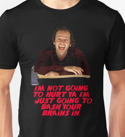I'M NOT GOING TO HURT YA I'M JUST GOING TO BASH YOUR BRAINS IN - The Shining Unisex T-Shirt