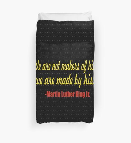 """We are not makers of history. We are made by history."" -Martin Luther king Jr. Duvet Cover"