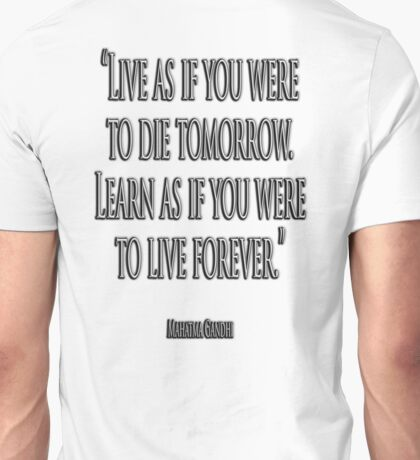 GANDHI, LIVE, LEARN, 'Live as if you were to die tomorrow. Learn as if you were to live forever.' Unisex T-Shirt