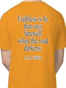 J.R.R, Tolkien, Faithless is he that says farewell when the road darkens. Classic T-Shirt