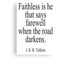 J.R.R, Tolkien, Faithless is he that says farewell when the road darkens. Canvas Print