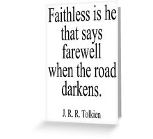 J.R.R, Tolkien, Faithless is he that says farewell when the road darkens. Greeting Card
