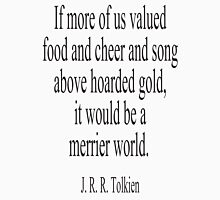 J. R. R. Tolkien, The Hobbit;  If more of us valued food and cheer and song above hoarded gold, it would be a merrier world. Unisex T-Shirt
