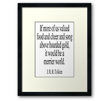 JRR. Tolkien, The Hobbit;  If more of us valued food and cheer and song above hoarded gold, it would be a merrier world. Framed Print