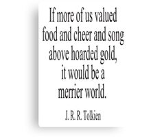 JRR. Tolkien, The Hobbit;  If more of us valued food and cheer and song above hoarded gold, it would be a merrier world. Canvas Print