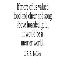 J. R. R. Tolkien, The Hobbit;  If more of us valued food and cheer and song above hoarded gold, it would be a merrier world. Photographic Print