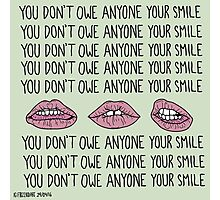 You Don't Owe Anyone Your Smile Photographic Print