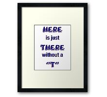 """Here is just There without a """"T"""" Framed Print"""