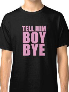 Tell him BOY, BYE Classic T-Shirt