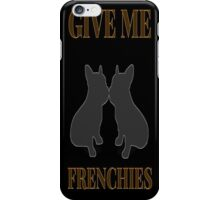 Give Me Frenchies iPhone Case/Skin