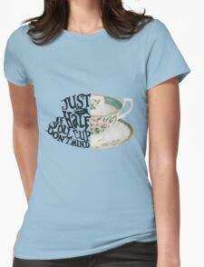 """Alice in Wonderland Quote """"Just a Half Cup, If you Don't Mind"""" Womens Fitted T-Shirt"""