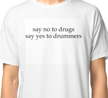 Say no to drugs , say yes to drummers  Classic T-Shirt