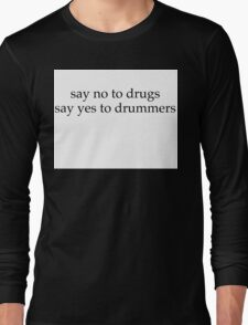 Say no to drugs , say yes to drummers  Long Sleeve T-Shirt