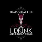 I Drink and I Know Things (GAME OF THRONES) by baridesign