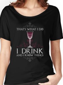 I Drink and I Know Things (GAME OF THRONES) Women's Relaxed Fit T-Shirt