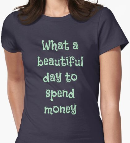What a Beautiful Day to Spend Money Womens Fitted T-Shirt