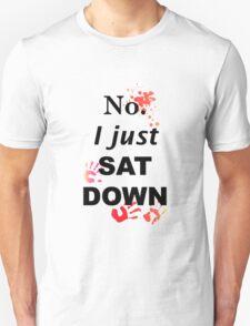 No. I just sat down Unisex T-Shirt