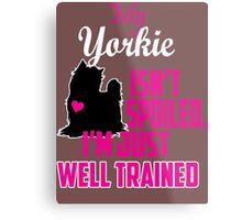 My Yorkie isn't spoiled i'm just well trained Metal Print