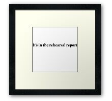 It's in the rehearsal report Framed Print