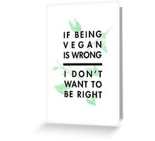 If being vegan is wrong, I don't want to be right Greeting Card