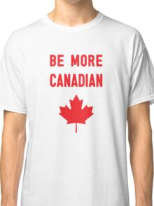 Be More Canadian Classic T-Shirt