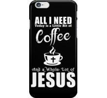 All I Need Today Is A Little Bit Coffee And Jesus iPhone Case/Skin