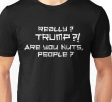 Really? TRUMP?! Are you nuts, people? Unisex T-Shirt