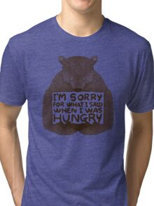 I'm Sorry For What I Said When I Was Hungry Tri-blend T-Shirt