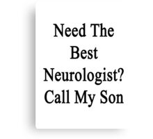 Need The Best Neurologist? Call My Son  Canvas Print