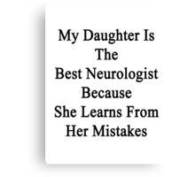 My Daughter Is The Best Neurologist Because She Learns From Her Mistakes  Canvas Print