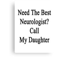 Need The Best Neurologist? Call My Daughter  Canvas Print