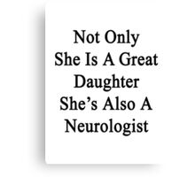 Not Only She Is A Great Daughter She's Also A Neurologist  Canvas Print
