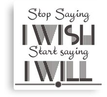 Stop saying I wish start saying I will Quote Canvas Print